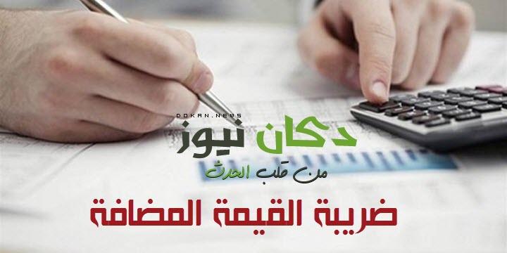"""""""ضريبة القيمة المضافة"""" تعريفها والدول العربية التي تتعامل معها"""
